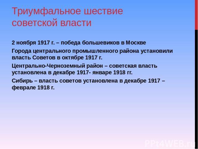 Триумфальное шествие советской власти 2 ноября 1917 г. – победа большевиков в Москве Города центрального промышленного района установили власть Советов в октябре 1917 г. Центрально-Черноземный район – советская власть установлена в декабре 1917- янв…
