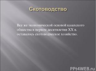 Все же экономической основой казахского общества в первом десятилетии ХХ в. оста