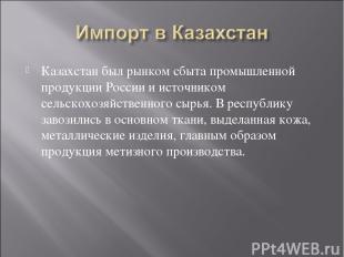 Казахстан был рынком сбыта промышленной продукции России и источником сельскохоз
