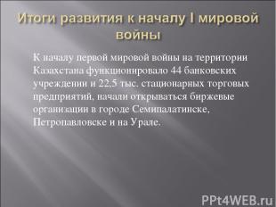 К началу первой мировой войны на территории Казахстана функционировало 44 банков