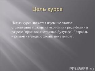 Целью курса является изучение этапов становления и развития экономики республики