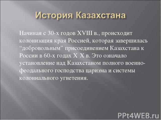 """Начиная с 30-х годов XVIII в., происходит колонизация края Россией, которая завершилась """"добровольным"""" присоединением Казахстана к России в 60-х годах ХΙХ в. Это означало установление над Казахстаном полного военно-феодального господства царизма и с…"""
