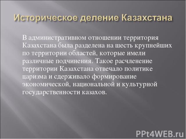В административном отношении территория Казахстана была разделена на шесть крупнейших по территории областей, которые имели различные подчинения. Такое расчленение территории Казахстана отвечало политике царизма и сдерживало формирование экономическ…