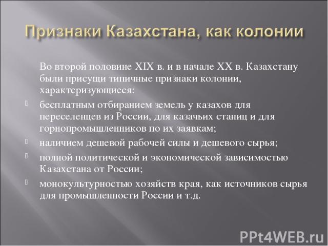 Во второй половине ХIX в. и в начале ХХ в. Казахстану были присущи типичные признаки колонии, характеризующиеся: бесплатным отбиранием земель у казахов для переселенцев из России, для казачьих станиц и для горнопромышленников по их заявкам; наличием…