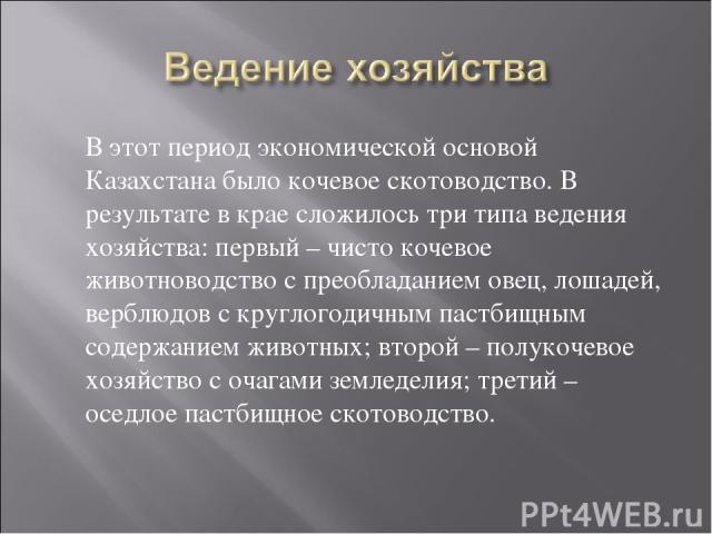 В этот период экономической основой Казахстана было кочевое скотоводство. В результате в крае сложилось три типа ведения хозяйства: первый – чисто кочевое животноводство с преобладанием овец, лошадей, верблюдов с круглогодичным пастбищным содержание…