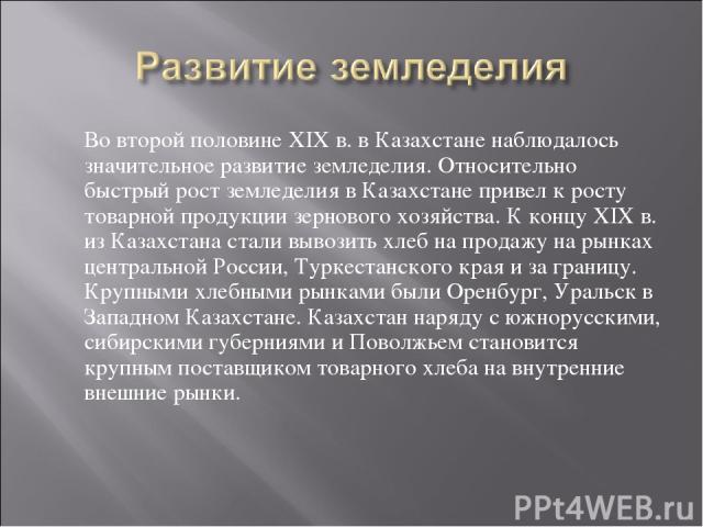 Во второй половине XIX в. в Казахстане наблюдалось значительное развитие земледелия. Относительно быстрый рост земледелия в Казахстане привел к росту товарной продукции зернового хозяйства. К концу XIX в. из Казахстана стали вывозить хлеб на продажу…