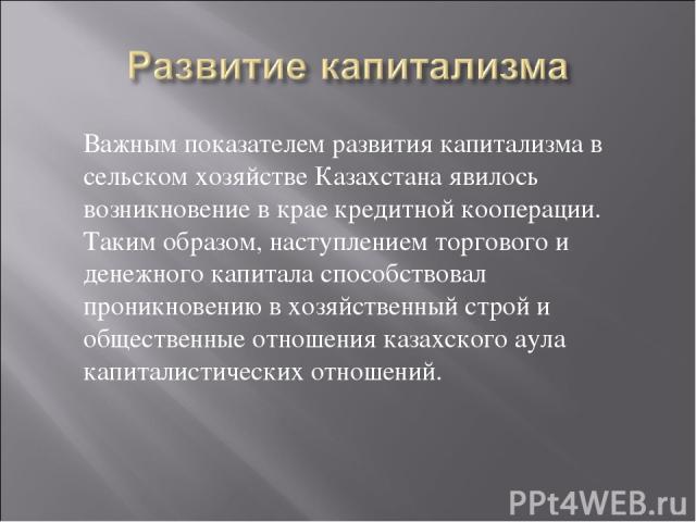 Важным показателем развития капитализма в сельском хозяйстве Казахстана явилось возникновение в крае кредитной кооперации. Таким образом, наступлением торгового и денежного капитала способствовал проникновению в хозяйственный строй и общественные от…