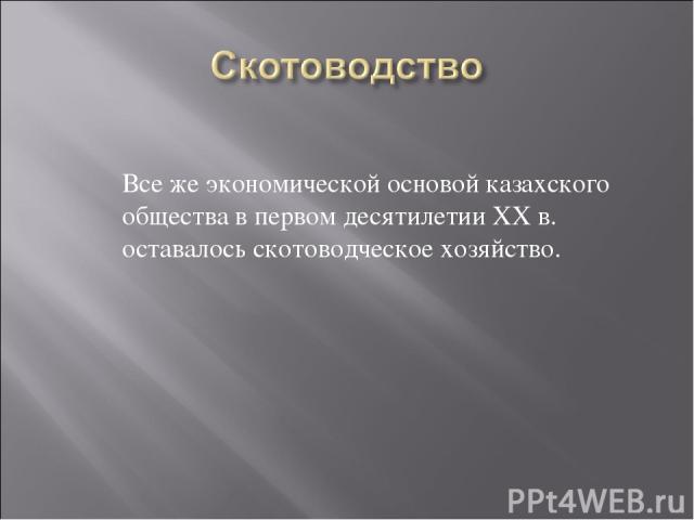 Все же экономической основой казахского общества в первом десятилетии ХХ в. оставалось скотоводческое хозяйство.