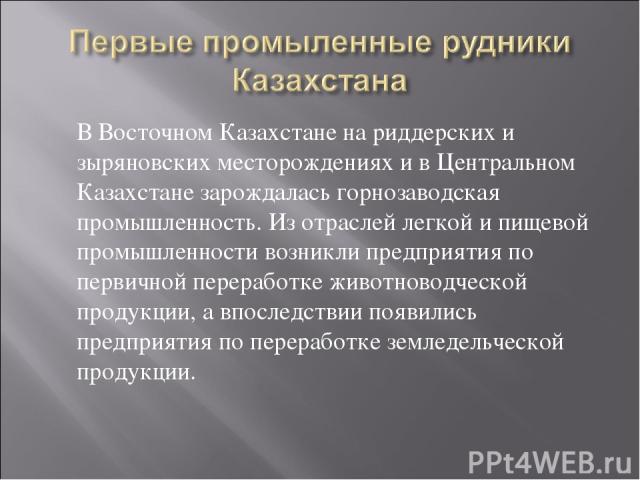 В Восточном Казахстане на риддерских и зыряновских месторождениях и в Центральном Казахстане зарождалась горнозаводская промышленность. Из отраслей легкой и пищевой промышленности возникли предприятия по первичной переработке животноводческой продук…