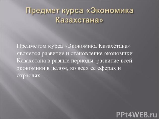 Предметом курса «Экономика Казахстана» является развитие и становление экономики Казахстана в разные периоды, развитие всей экономики в целом, во всех ее сферах и отраслях.