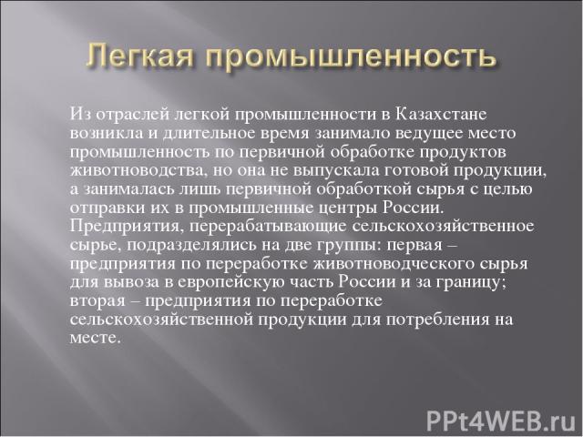 Из отраслей легкой промышленности в Казахстане возникла и длительное время занимало ведущее место промышленность по первичной обработке продуктов животноводства, но она не выпускала готовой продукции, а занималась лишь первичной обработкой сырья с ц…