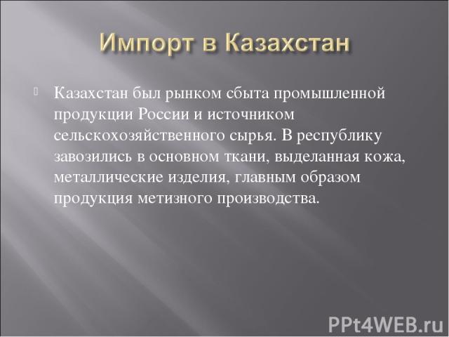 Казахстан был рынком сбыта промышленной продукции России и источником сельскохозяйственного сырья. В республику завозились в основном ткани, выделанная кожа, металлические изделия, главным образом продукция метизного производства.