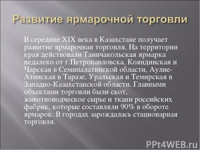 В середине XIX века в Казахстане получает развитие ярмарочная торговля. На территории края действовали Таинчакольская ярмарка недалеко от г.Петропавловска, Кояндинская и Чарская в Семипалатинской области, Аулие-Атинская в Таразе, Уральская и Темирск…