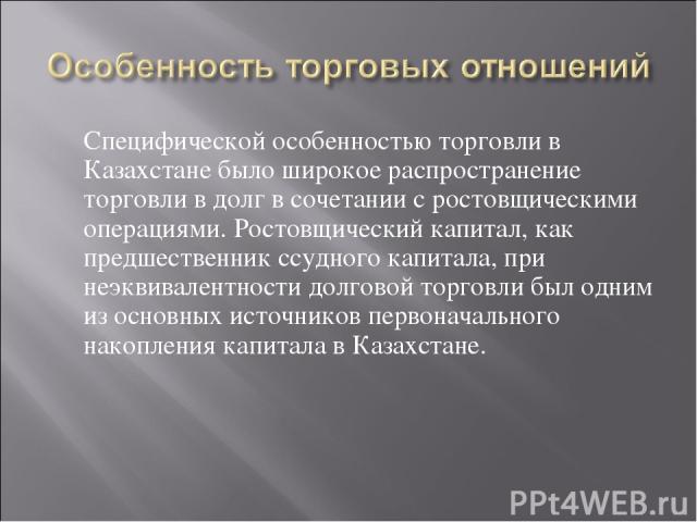Специфической особенностью торговли в Казахстане было широкое распространение торговли в долг в сочетании с ростовщическими операциями. Ростовщический капитал, как предшественник ссудного капитала, при неэквивалентности долговой торговли был одним и…