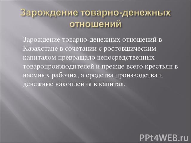 Зарождение товарно-денежных отношений в Казахстане в сочетании с ростовщическим капиталом превращало непосредственных товаропроизводителей и прежде всего крестьян в наемных рабочих, а средства производства и денежные накопления в капитал.