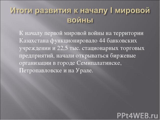 К началу первой мировой войны на территории Казахстана функционировало 44 банковских учреждении и 22,5 тыс. стационарных торговых предприятий, начали открываться биржевые организации в городе Семипалатинске, Петропавловске и на Урале.