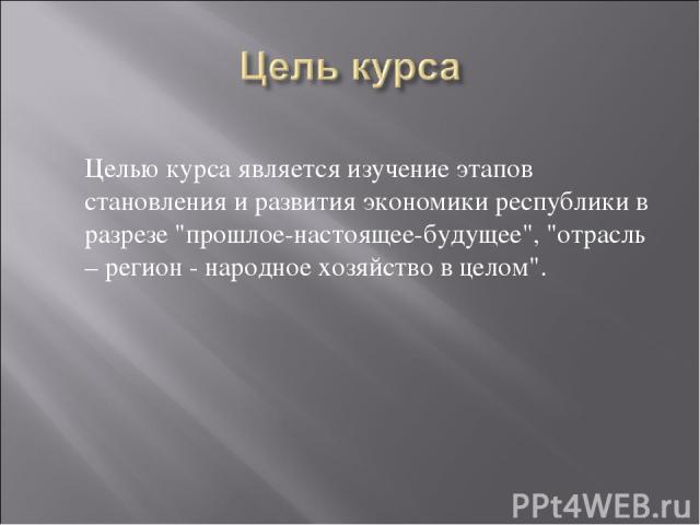 Целью курса является изучение этапов становления и развития экономики республики в разрезе