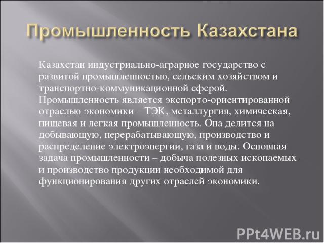 Казахстан индустриально-аграрное государство с развитой промышленностью, сельским хозяйством и транспортно-коммуникационной сферой. Промышленность является экспорто-ориентированной отраслью экономики – ТЭК, металлургия, химическая, пищевая и легкая …