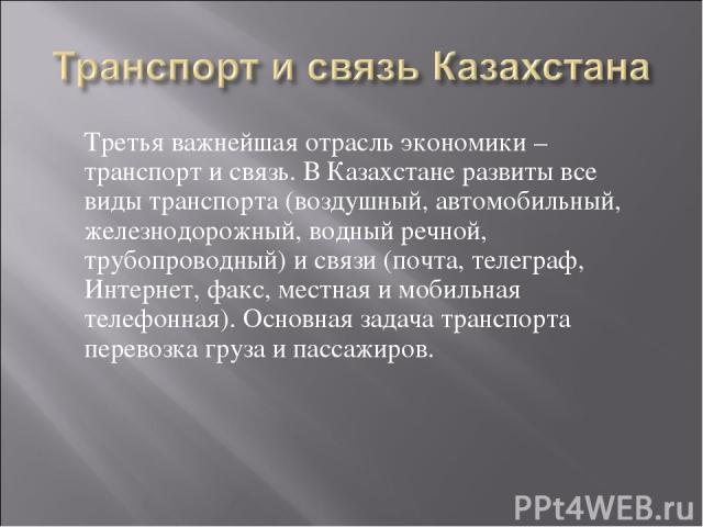 Третья важнейшая отрасль экономики – транспорт и связь. В Казахстане развиты все виды транспорта (воздушный, автомобильный, железнодорожный, водный речной, трубопроводный) и связи (почта, телеграф, Интернет, факс, местная и мобильная телефонная). Ос…