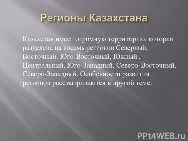 Казахстан имеет огромную территорию, которая разделена на восемь регионов Северный, Восточный, Юго-Восточный, Южный , Центральный, Юго-Западный, Северо-Восточный, Северо-Западный. Особенности развития регионов рассматриваются в другой теме.
