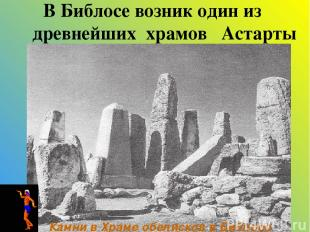 В Библосе возник один из древнейших храмов Астарты Камни в Храме обелисков в Биб