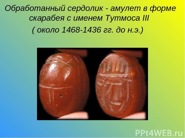 Обработанный сердолик - амулет вформе скарабея с именемТутмоса III ( около 1468-1436 гг. до н.э.)