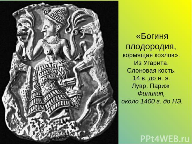 «Богиня плодородия, кормящая козлов». Из Угарита. Слоновая кость. 14 в. до н. э. Лувр. Париж Финикия, около 1400 г. до НЭ.