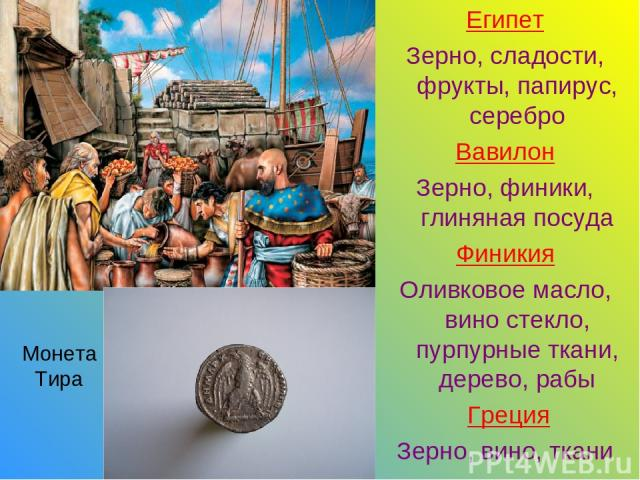 Египет Зерно, сладости, фрукты, папирус, серебро Вавилон Зерно, финики, глиняная посуда Финикия Оливковое масло, вино стекло, пурпурные ткани, дерево, рабы Греция Зерно, вино, ткани Монета Тира