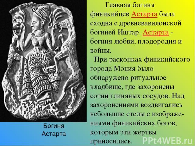 Главная богиня финикийцев Астарта была сходна с древневавилонской богиней Иштар. Астарта - богиня любви, плодородия и войны. При раскопках финикийского города Моция было обнаружено ритуальное кладбище, где захоронены сотни глиняных сосудов. Над захо…