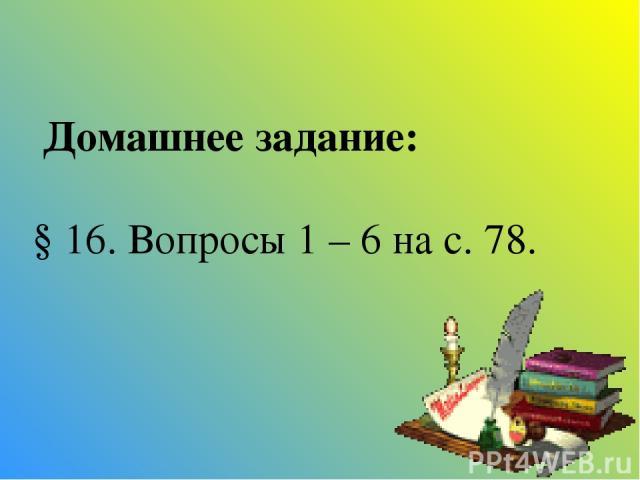 Домашнее задание: § 16. Вопросы 1 – 6 на с. 78.
