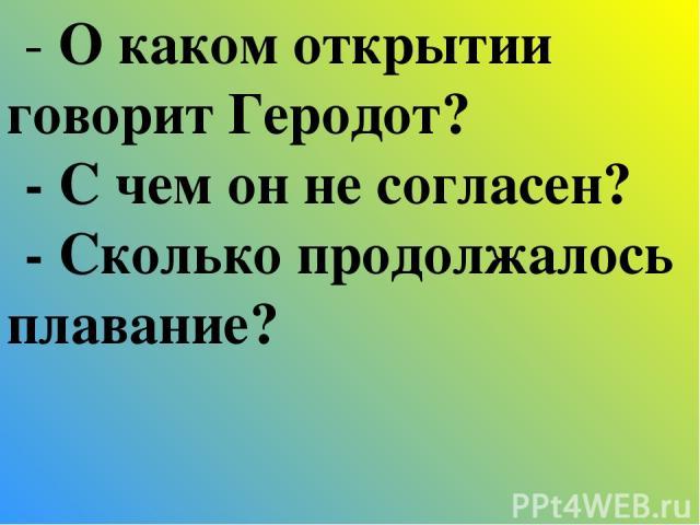 - О каком открытии говорит Геродот? - С чем он не согласен? - Сколько продолжалось плавание?
