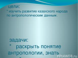 цели: * изучить развитие казахского народа по антропологическим данным. задачи: