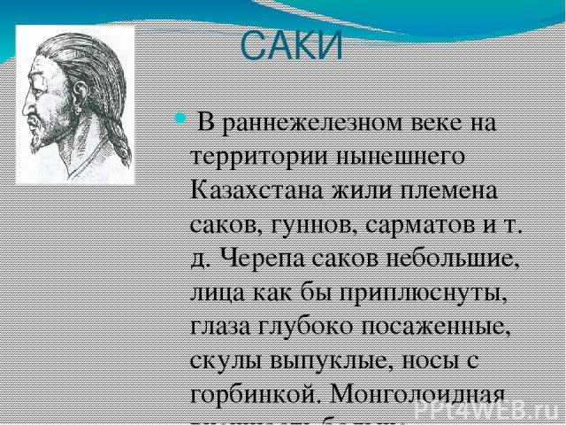 САКИ В раннежелезном веке на территории нынешнего Казахстана жили племена саков, гуннов, сарматов и т. д. Черепа саков небольшие, лица как бы приплюснуты, глаза глубоко посаженные, скулы выпуклые, носы с горбинкой. Монголоидная внешность больше проя…