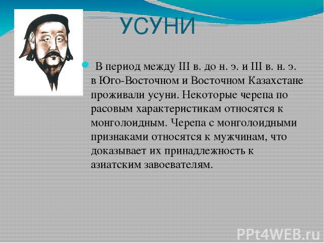 УСУНИ В период между III в. до н. э. и III в. н. э. в Юго-Восточном и Восточном Казахстане проживали усуни. Некоторые черепа по расовым характеристикам относятся к монголоидным. Черепа с монголоидными признаками относятся к мужчинам, что доказывает …