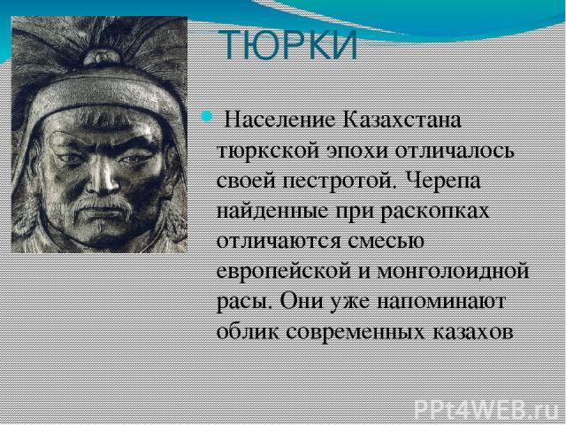 ТЮРКИ Население Казахстана тюркской эпохи отличалось своей пестротой. Черепа найденные при раскопках отличаются смесью европейской и монголоидной расы. Они уже напоминают облик современных казахов