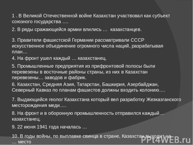 1 . В Великой Отечественной войне Казахстан участвовал как субъект союзного государства …. 2. В ряды сражающейся армии влились … казахстанцев. 3. Правители фашистской Германии рассматривали СССР искусственное объединение огромного числа наций, раз…