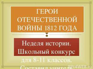 ГЕРОИ ОТЕЧЕСТВЕННОЙ ВОЙНЫ 1812 ГОДА Неделя истории. Школьный конкурс для 8-11 кл