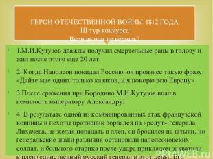 1.М.И.Кутузов дважды получил смертельные раны в голову и жил после этого еще 20