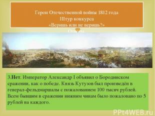 3.Нет. Император Александр I объявил о Бородинском сражении, как о победе. Князь