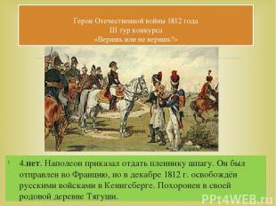 4.нет. Наполеон приказал отдать пленнику шпагу. Он был отправлен во Францию, но