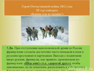 5.Да. При отступлении наполеоновской армии из России французские солдаты достато
