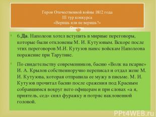 6.Да. Наполеон хотел вступить в мирные переговоры, которые были отклонены М. И.