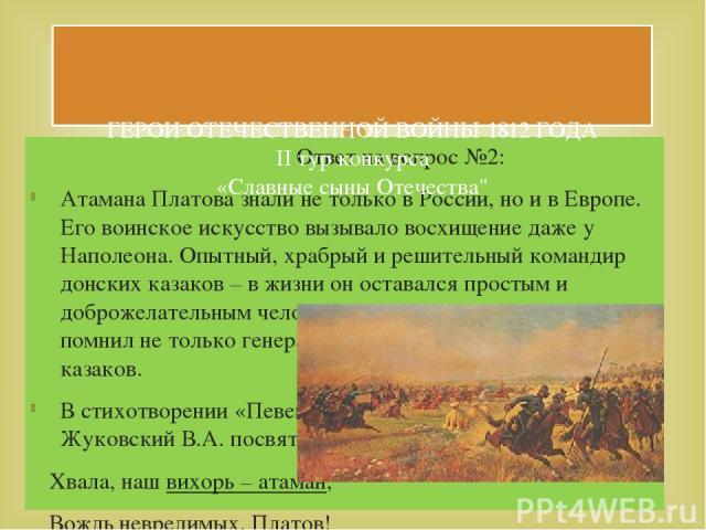 Ответ на вопрос №2: Атамана Платова знали не только в России, но и в Европе. Его воинское искусство вызывало восхищение даже у Наполеона. Опытный, храбрый и решительный командир донских казаков – в жизни он оставался простым и доброжелательным челов…