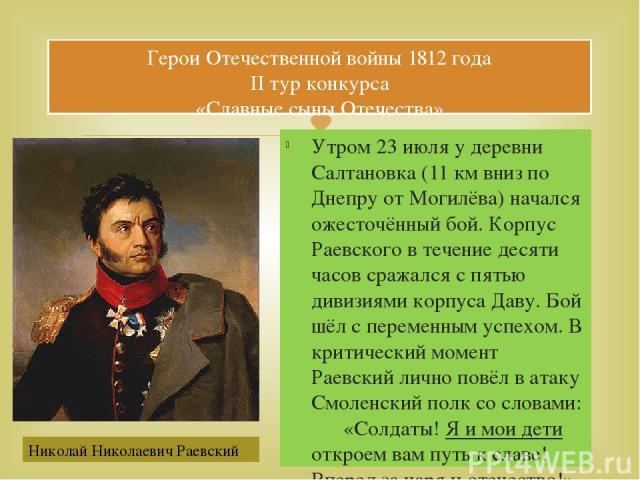 Утром 23 июля у деревни Салтановка (11 км вниз по Днепру от Могилёва) начался ожесточённый бой. Корпус Раевского в течение десяти часов сражался с пятью дивизиями корпуса Даву. Бой шёл с переменным успехом. В критический момент Раевский лично повёл …