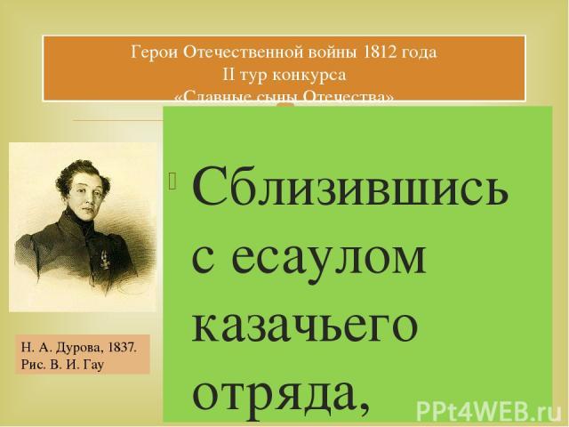 Сблизившись с есаулом казачьего отряда, стоявшего в Сарапуле; возникли семейные неприятности, и она решилась осуществить свою давнишнюю мечту — поступить на военную службу. Воспользовавшись отправлением отряда в поход в 1806, она переоделась в казац…