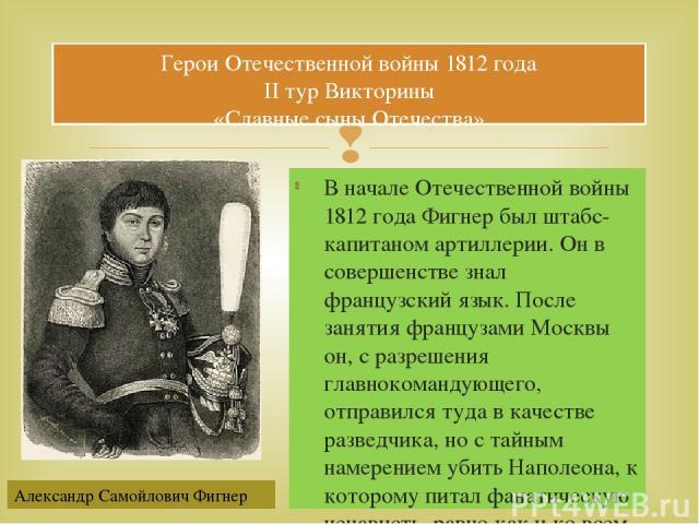 В начале Отечественной войны 1812 года Фигнер был штабс-капитаном артиллерии. Он в совершенстве знал французский язык. После занятия французами Москвы он, с разрешения главнокомандующего, отправился туда в качестве разведчика, но с тайным намерением…