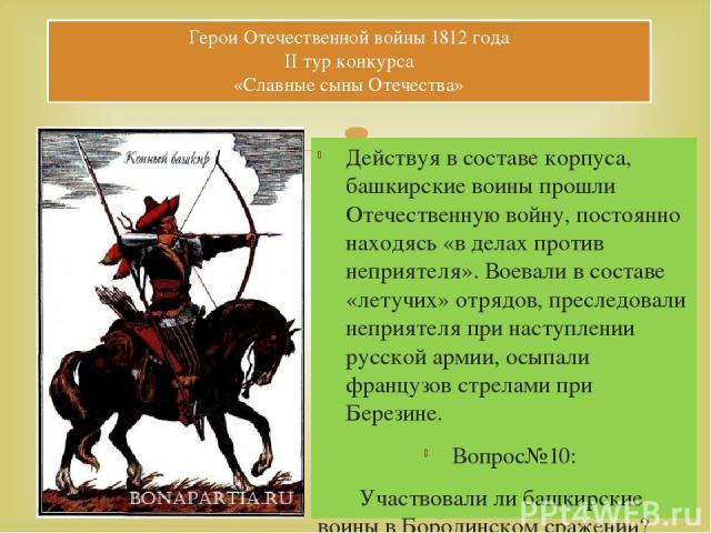 Действуя в составе корпуса, башкирские воины прошли Отечественную войну, постоянно находясь «в делах против неприятеля». Воевали в составе «летучих» отрядов, преследовали неприятеля при наступлении русской армии, осыпали французов стрелами при Берез…