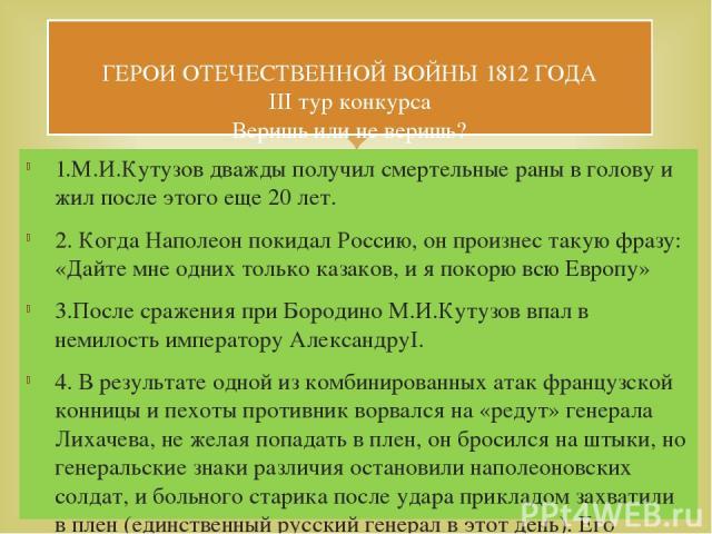 1.М.И.Кутузов дважды получил смертельные раны в голову и жил после этого еще 20 лет. 2. Когда Наполеон покидал Россию, он произнес такую фразу: «Дайте мне одних только казаков, и я покорю всю Европу» 3.После сражения при Бородино М.И.Кутузов впал в …