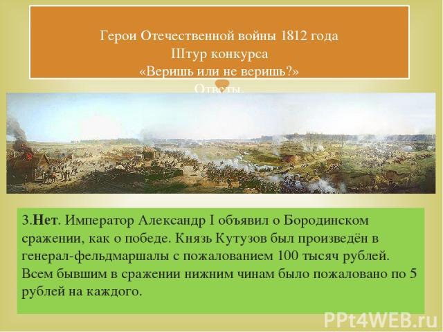 3.Нет. Император Александр I объявил о Бородинском сражении, как о победе. Князь Кутузов был произведён в генерал-фельдмаршалы с пожалованием 100 тысяч рублей. Всем бывшим в сражении нижним чинам было пожаловано по 5 рублей на каждого. Герои Отечест…