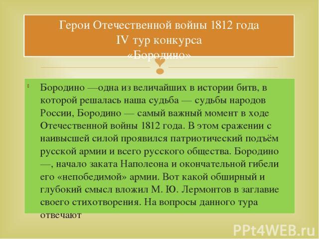 Герои Отечественной войны 1812 года IV тур конкурса «Бородино» Бородино —одна из величайших в истории битв, в которой решалась наша судьба — судьбы народов России, Бородино — самый важный момент в ходе Отечественной войны 1812 года. В этом сражении …